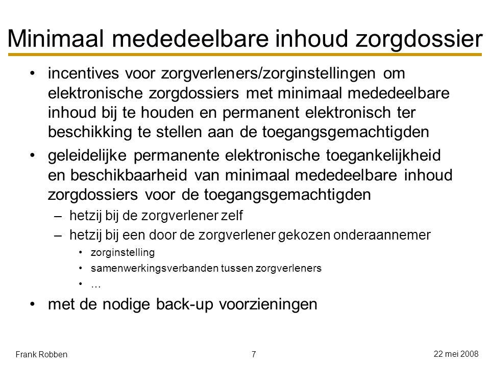 7 22 mei 2008 Frank Robben Minimaal mededeelbare inhoud zorgdossier incentives voor zorgverleners/zorginstellingen om elektronische zorgdossiers met minimaal mededeelbare inhoud bij te houden en permanent elektronisch ter beschikking te stellen aan de toegangsgemachtigden geleidelijke permanente elektronische toegankelijkheid en beschikbaarheid van minimaal mededeelbare inhoud zorgdossiers voor de toegangsgemachtigden –hetzij bij de zorgverlener zelf –hetzij bij een door de zorgverlener gekozen onderaannemer zorginstelling samenwerkingsverbanden tussen zorgverleners … met de nodige back-up voorzieningen
