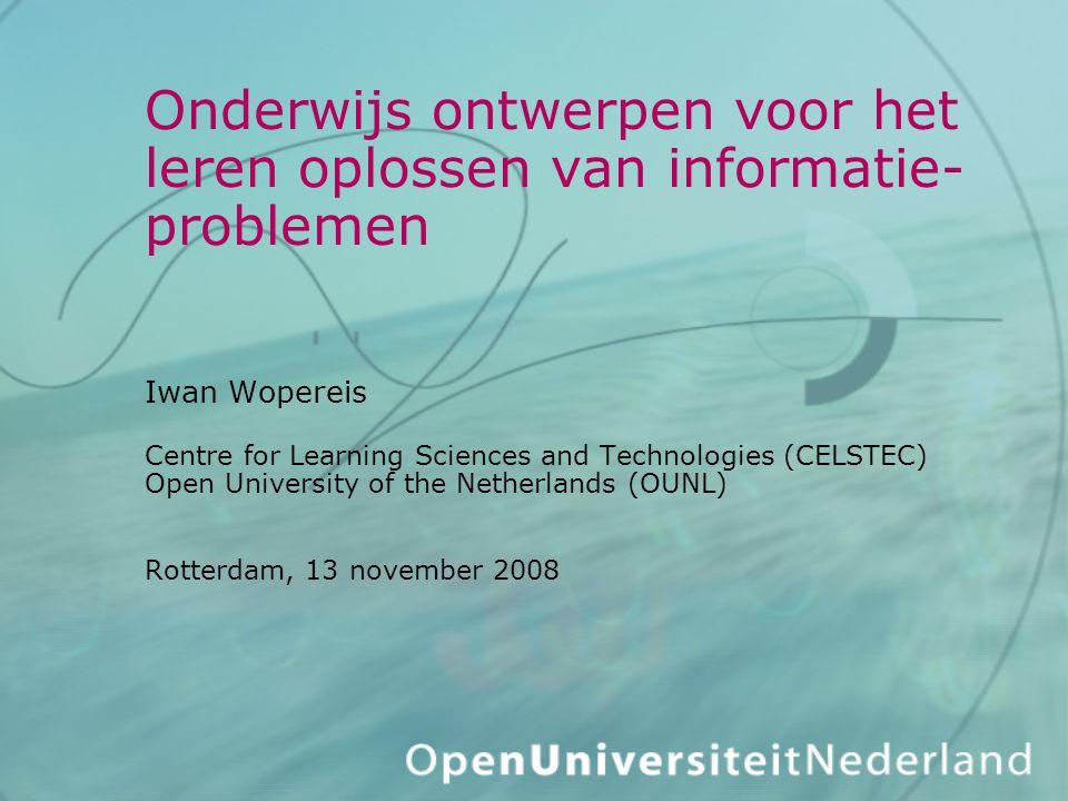 Onderwijs ontwerpen voor het leren oplossen van informatie- problemen Iwan Wopereis Centre for Learning Sciences and Technologies (CELSTEC) Open University of the Netherlands (OUNL) Rotterdam, 13 november 2008