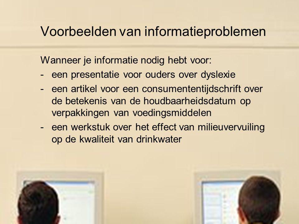 Voorbeelden van informatieproblemen Wanneer je informatie nodig hebt voor: een presentatie voor ouders over dyslexie een artikel voor een consumententijdschrift over de betekenis van de houdbaarheidsdatum op verpakkingen van voedingsmiddelen een werkstuk over het effect van milieuvervuiling op de kwaliteit van drinkwater