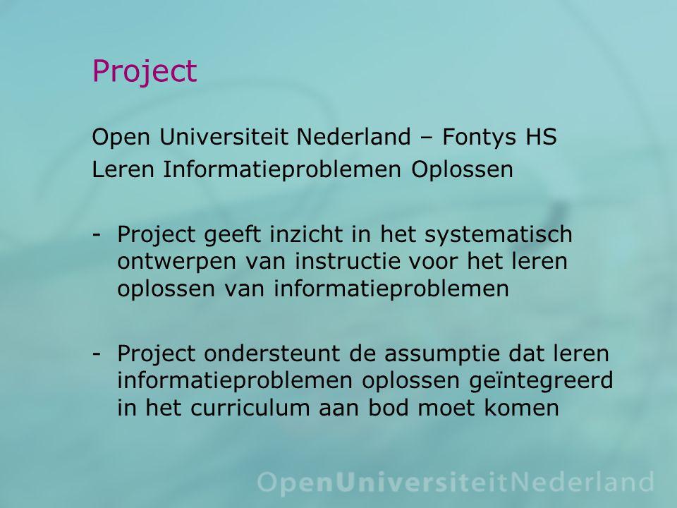 Project Open Universiteit Nederland – Fontys HS Leren Informatieproblemen Oplossen Project geeft inzicht in het systematisch ontwerpen van instructie voor het leren oplossen van informatieproblemen Project ondersteunt de assumptie dat leren informatieproblemen oplossen geïntegreerd in het curriculum aan bod moet komen
