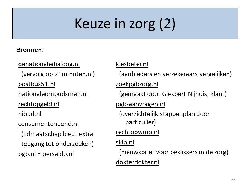 denationaledialoog.nl (vervolg op 21minuten.nl) postbus51.nl nationaleombudsman.nl rechtopgeld.nl nibud.nl consumentenbond.nl (lidmaatschap biedt extra toegang tot onderzoeken) pgb.nl = persaldo.nl kiesbeter.nl (aanbieders en verzekeraars vergelijken) zoekpgbzorg.nl (gemaakt door Giesbert Nijhuis, klant) pgb-aanvragen.nl (overzichtelijk stappenplan door particulier) rechtopwmo.nl skip.nl (nieuwsbrief voor beslissers in de zorg) dokterdokter.nl 11 Keuze in zorg (2) Bronnen: