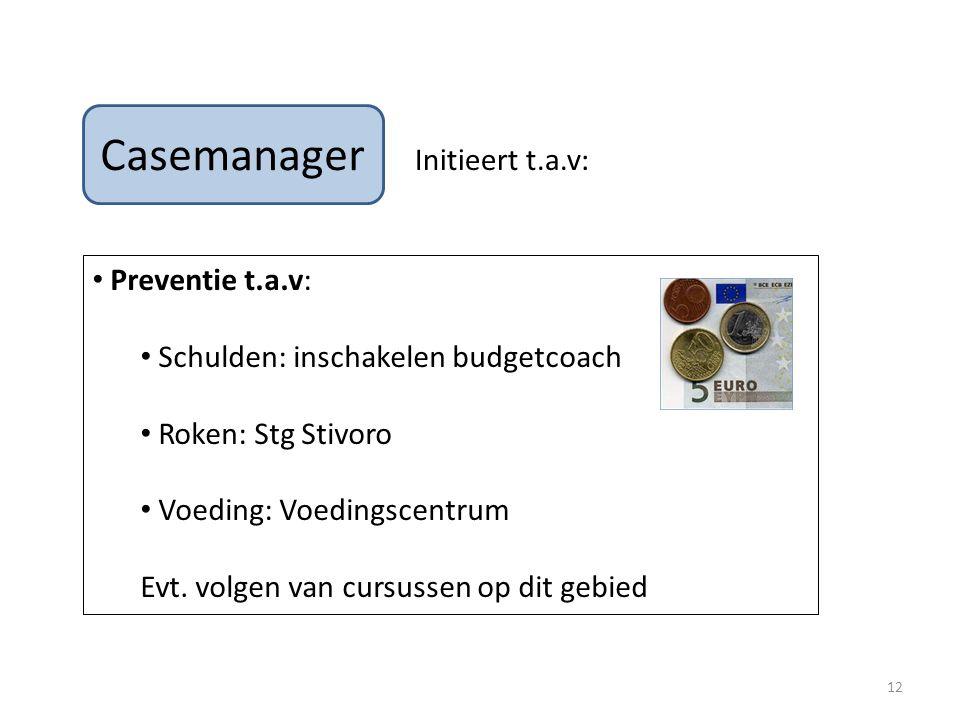Casemanager Initieert t.a.v: Preventie t.a.v: Schulden: inschakelen budgetcoach Roken: Stg Stivoro Voeding: Voedingscentrum Evt.