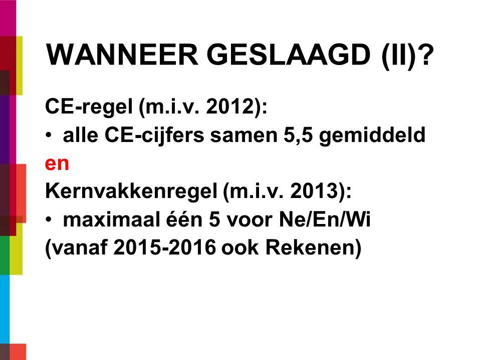 WANNEER GESLAAGD (II)? CE-regel (m.i.v. 2012): alle CE-cijfers samen 5,5 gemiddeld en Kernvakkenregel (m.i.v. 2013): maximaal één 5 voor Ne/En/Wi (van