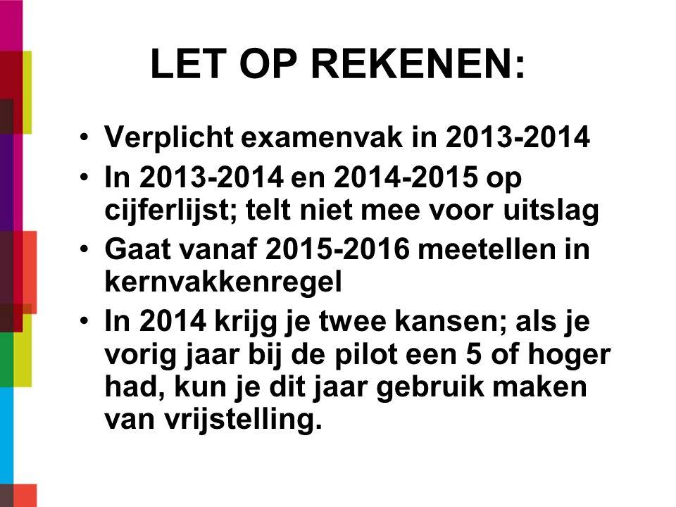 LET OP REKENEN: Verplicht examenvak in 2013-2014 In 2013-2014 en 2014-2015 op cijferlijst; telt niet mee voor uitslag Gaat vanaf 2015-2016 meetellen in kernvakkenregel In 2014 krijg je twee kansen; als je vorig jaar bij de pilot een 5 of hoger had, kun je dit jaar gebruik maken van vrijstelling.