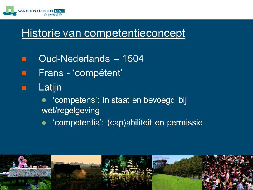 Historie van competentieconcept Oud-Nederlands – 1504 Frans - 'compétent' Latijn 'competens': in staat en bevoegd bij wet/regelgeving 'competentia': (cap)abiliteit en permissie