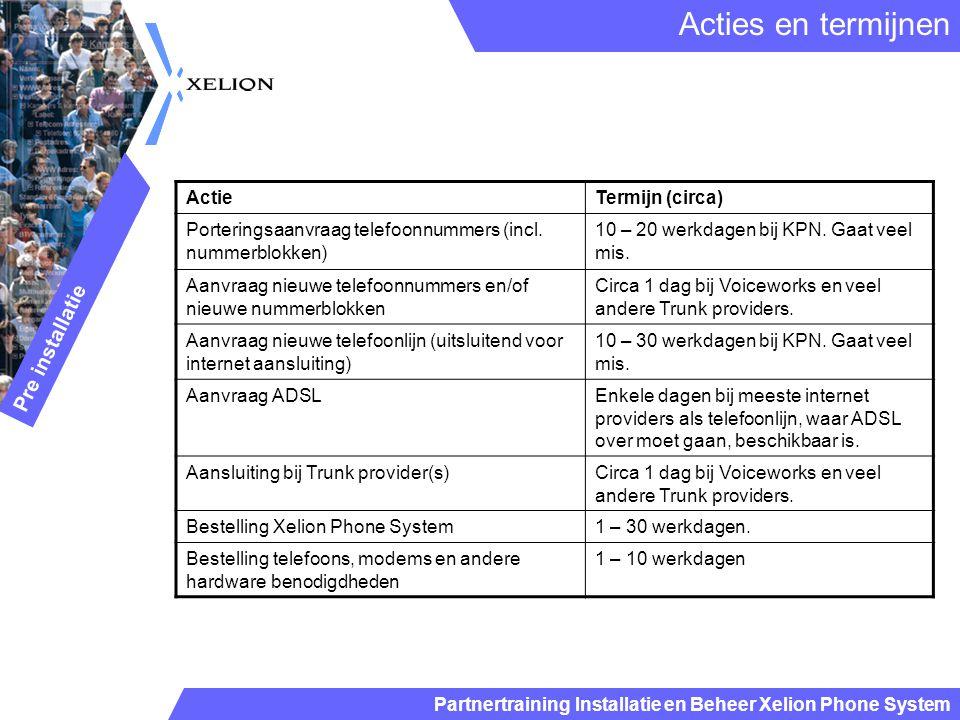 Partnertraining Installatie en Beheer Xelion Phone System Acties en termijnen Pre installatie ActieTermijn (circa) Porteringsaanvraag telefoonnummers