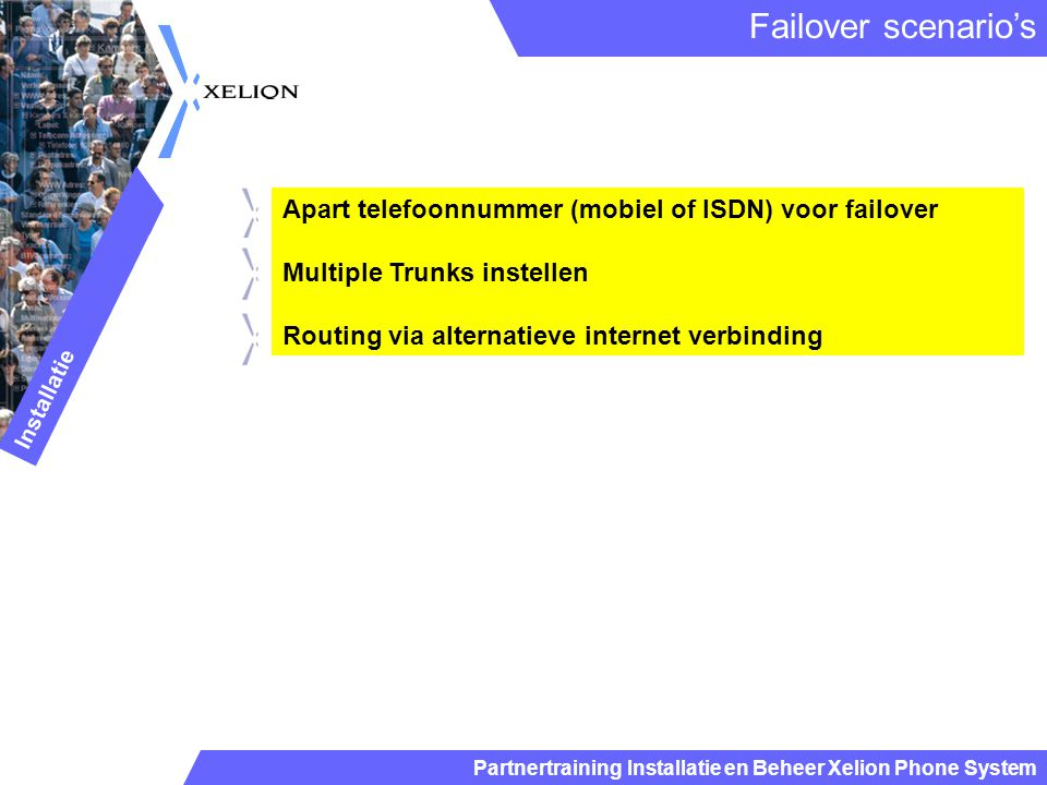Partnertraining Installatie en Beheer Xelion Phone System Apart telefoonnummer (mobiel of ISDN) voor failover Multiple Trunks instellen Routing via alternatieve internet verbinding Failover scenario's Installatie