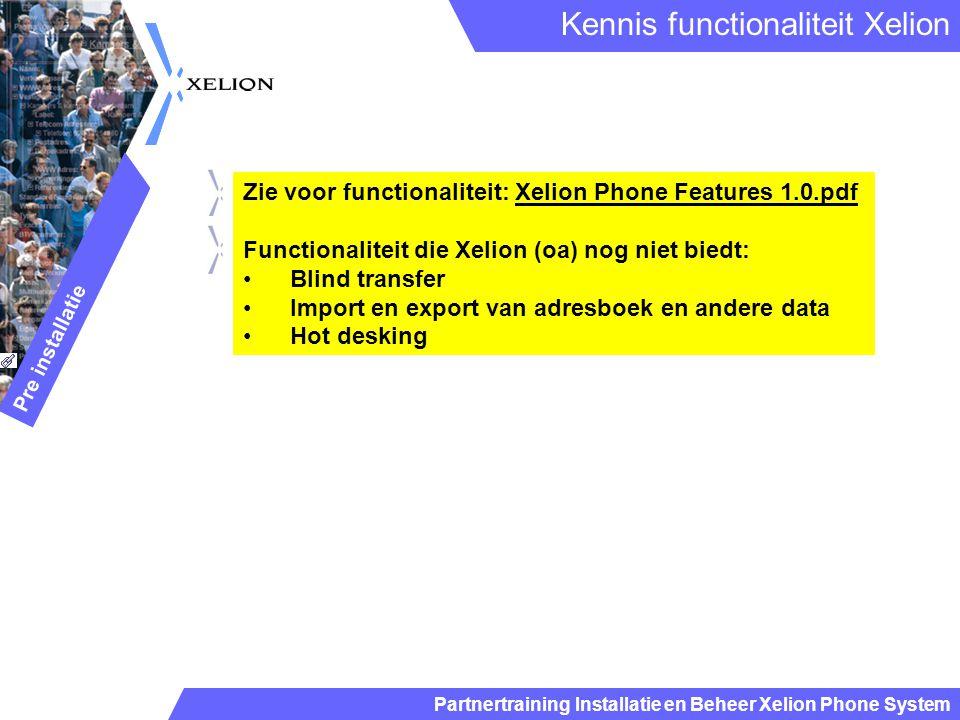 Partnertraining Installatie en Beheer Xelion Phone System Zie voor functionaliteit: Xelion Phone Features 1.0.pdf Functionaliteit die Xelion (oa) nog