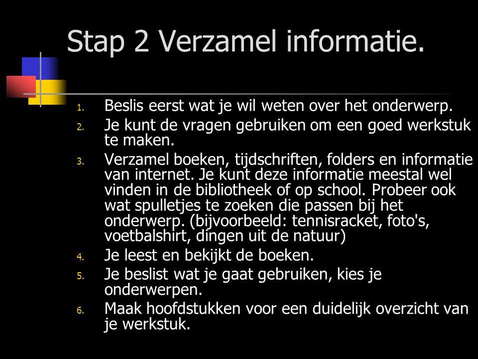 Stap 2 Verzamel informatie. 1. Beslis eerst wat je wil weten over het onderwerp. 2. Je kunt de vragen gebruiken om een goed werkstuk te maken. 3. Verz