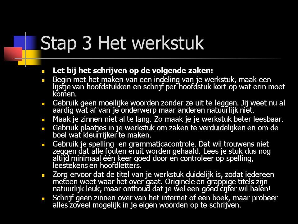 Stap 3 Het werkstuk Let bij het schrijven op de volgende zaken: Begin met het maken van een indeling van je werkstuk, maak een lijstje van hoofdstukke