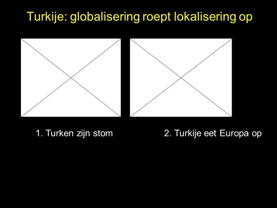 Turkije: globalisering roept lokalisering op 1. Turken zijn stom 2. Turkije eet Europa op