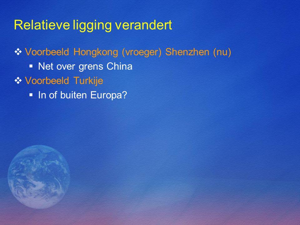Relatieve ligging verandert  Voorbeeld Hongkong (vroeger) Shenzhen (nu)  Net over grens China  Voorbeeld Turkije  In of buiten Europa?