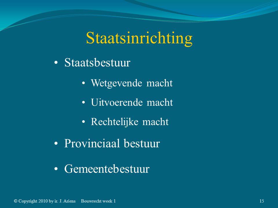 © Copyright 2010 by ir. J. AriensBouwrecht week 114 Staatsinrichting Staatsbestuur Provinciaal bestuur Gemeentebestuur Bestaande uit drie machten: