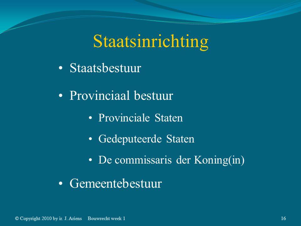 © Copyright 2010 by ir. J. AriensBouwrecht week 115 Staatsinrichting Staatsbestuur Wetgevende macht Uitvoerende macht Rechtelijke macht Provinciaal be