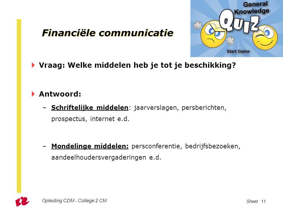 Opleiding CDM - College 2 CM Sheet 11 Financiële communicatie  Vraag: Welke middelen heb je tot je beschikking?  Antwoord: –Schriftelijke middelen:
