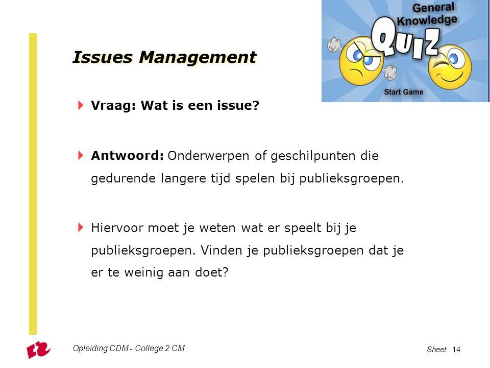 Opleiding CDM - College 2 CM Sheet 14 Issues Management  Vraag: Wat is een issue?  Antwoord: Onderwerpen of geschilpunten die gedurende langere tijd