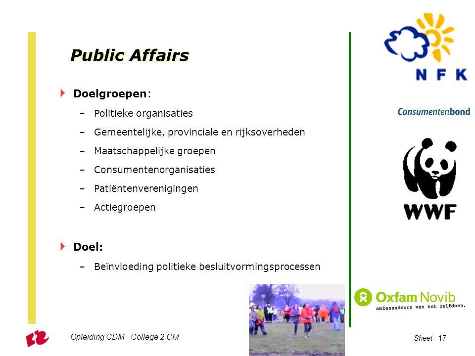 Opleiding CDM - College 2 CM Sheet 17 Public Affairs  Doelgroepen: –Politieke organisaties –Gemeentelijke, provinciale en rijksoverheden –Maatschappe