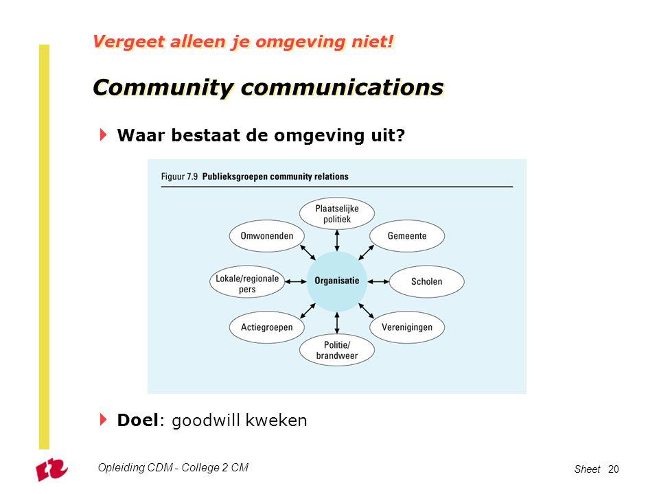 Opleiding CDM - College 2 CM Sheet 20 Vergeet alleen je omgeving niet! Community communications  Waar bestaat de omgeving uit?  Doel: goodwill kweke