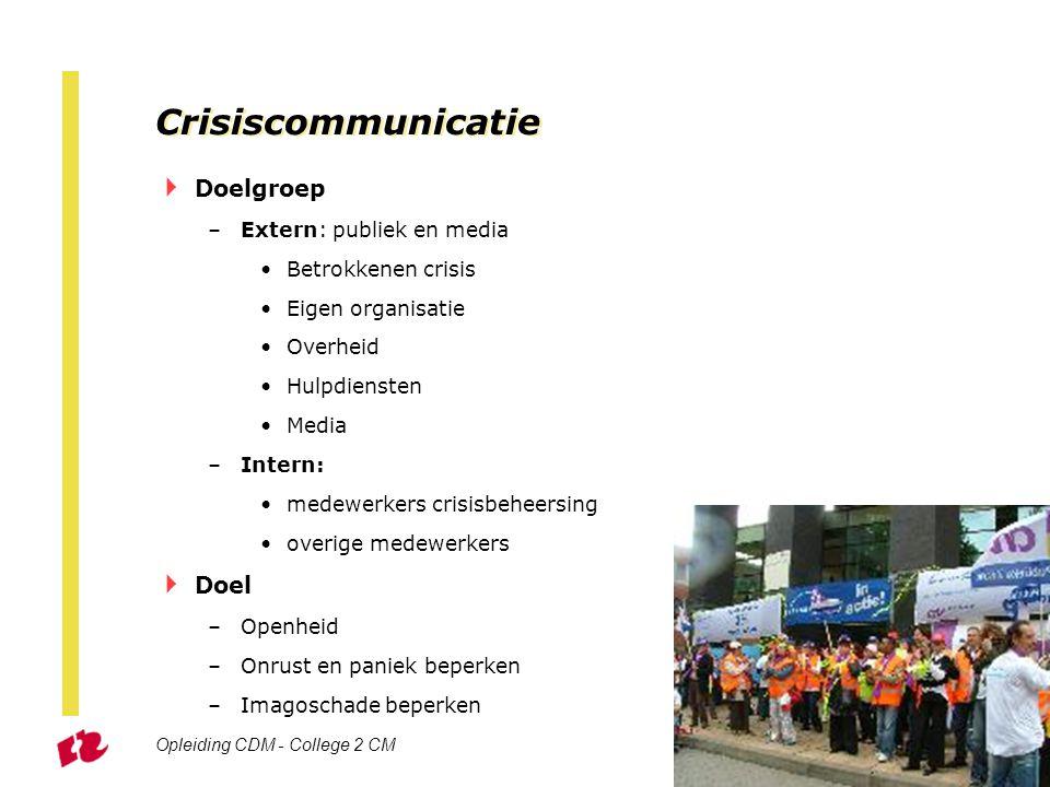 Opleiding CDM - College 2 CM Sheet 30 Crisiscommunicatie  Doelgroep –Extern: publiek en media Betrokkenen crisis Eigen organisatie Overheid Hulpdiens