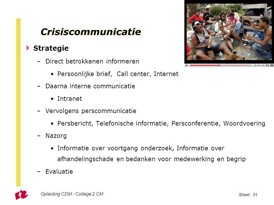 Opleiding CDM - College 2 CM Sheet 31 Crisiscommunicatie  Strategie –Direct betrokkenen informeren Persoonlijke brief, Call center, Internet –Daarna
