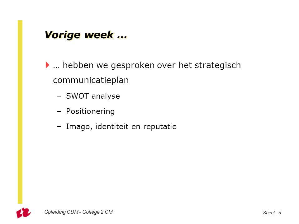 Opleiding CDM - College 2 CM Sheet 5 Vorige week …  … hebben we gesproken over het strategisch communicatieplan –SWOT analyse –Positionering –Imago,