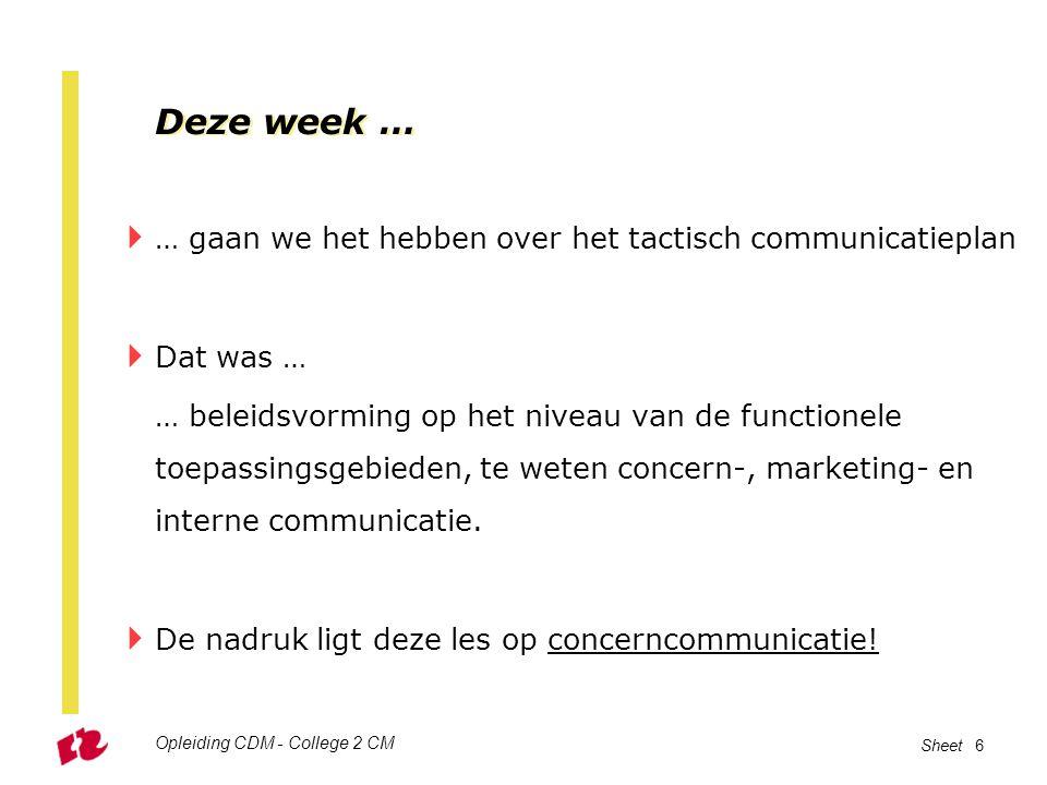 Opleiding CDM - College 2 CM Sheet 6 Deze week …  … gaan we het hebben over het tactisch communicatieplan  Dat was … … beleidsvorming op het niveau