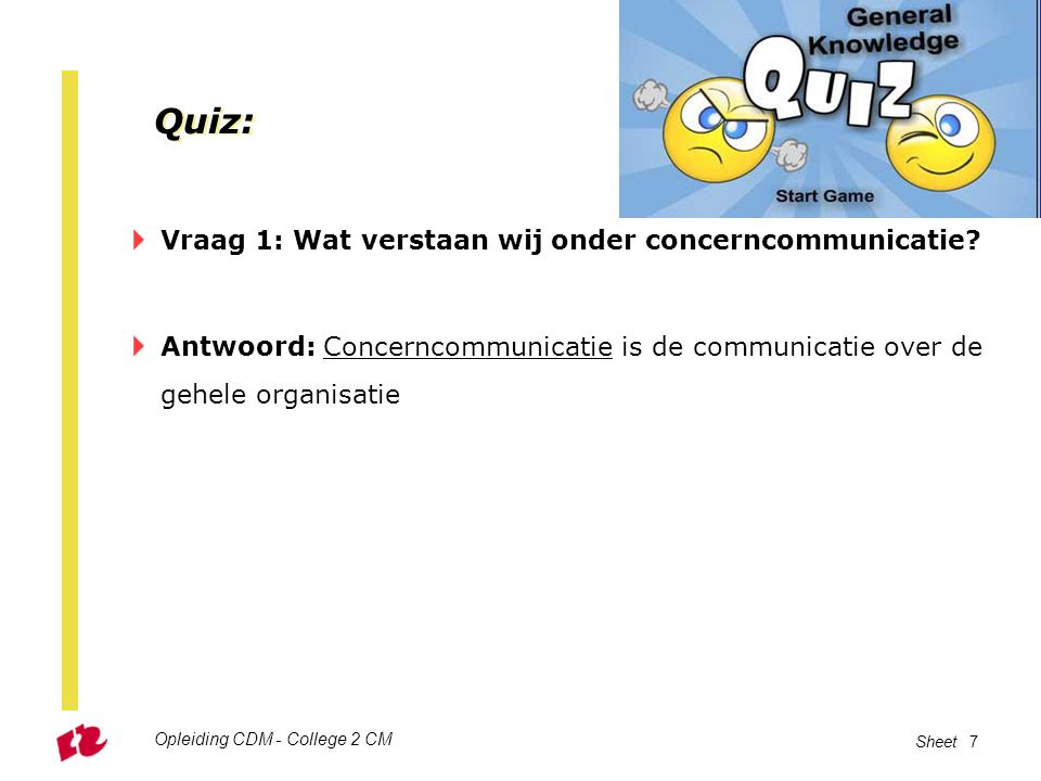 Opleiding CDM - College 2 CM Sheet 7 Quiz:  Vraag 1: Wat verstaan wij onder concerncommunicatie?  Antwoord: Concerncommunicatie is de communicatie o