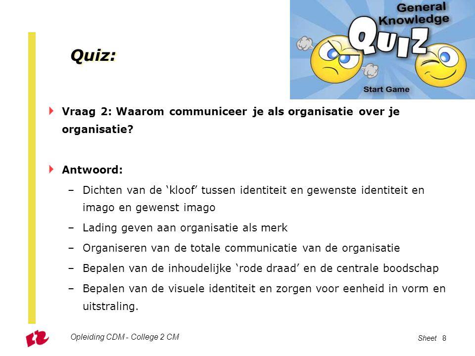 Opleiding CDM - College 2 CM Sheet 8 Quiz:  Vraag 2: Waarom communiceer je als organisatie over je organisatie?  Antwoord: –Dichten van de 'kloof' t