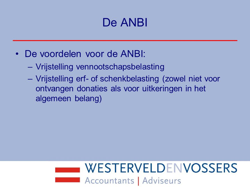 De ANBI De voordelen voor de ANBI: –Vrijstelling vennootschapsbelasting –Vrijstelling erf- of schenkbelasting (zowel niet voor ontvangen donaties als
