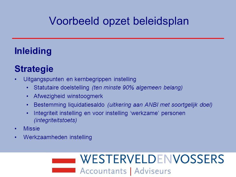 Voorbeeld opzet beleidsplan Inleiding Strategie Uitgangspunten en kernbegrippen instelling Statutaire doelstelling (ten minste 90% algemeen belang) Af