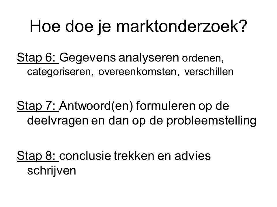 Hoe doe je marktonderzoek? Stap 6: Gegevens analyseren ordenen, categoriseren, overeenkomsten, verschillen Stap 7: Antwoord(en) formuleren op de deelv