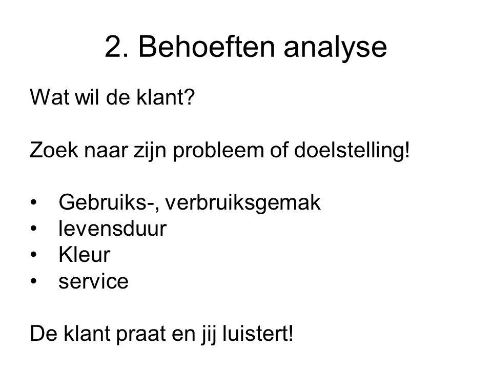 2. Behoeften analyse Wat wil de klant? Zoek naar zijn probleem of doelstelling! Gebruiks-, verbruiksgemak levensduur Kleur service De klant praat en j