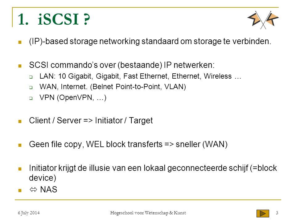 6 July 2014 Hogeschool voor Wetenschap & Kunst 3 1. iSCSI ? (IP)-based storage networking standaard om storage te verbinden. SCSI commando's over (bes