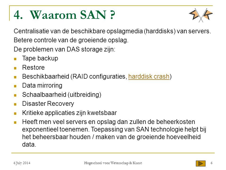 6 July 2014 Hogeschool voor Wetenschap & Kunst 6 4. Waarom SAN ? Centralisatie van de beschikbare opslagmedia (harddisks) van servers. Betere controle