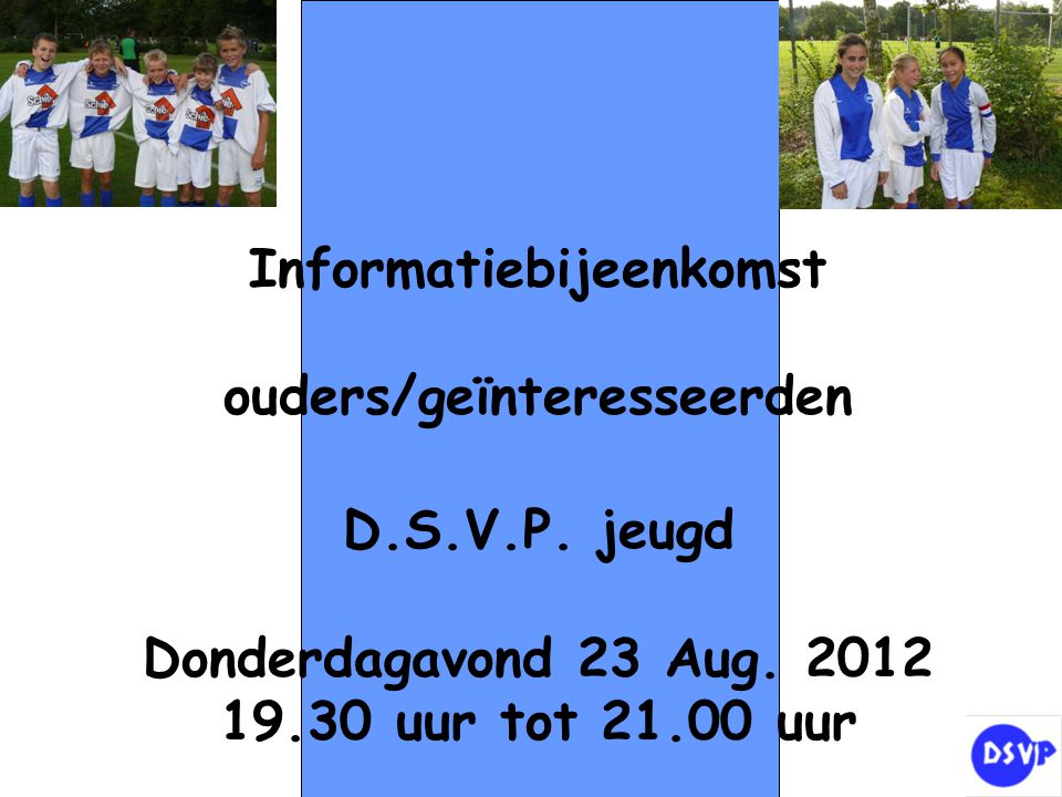 Informatiebijeenkomst ouders/geïnteresseerden D.S.V.P. jeugd Donderdagavond 23 Aug. 2012 19.30 uur tot 21.00 uur