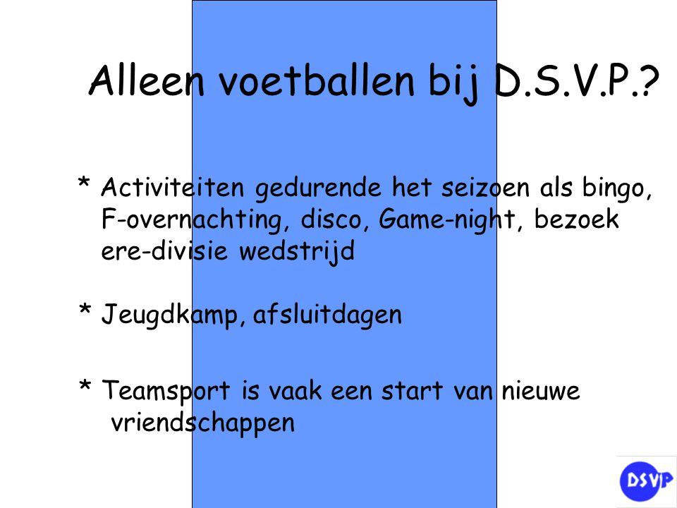 Alleen voetballen bij D.S.V.P.? * Activiteiten gedurende het seizoen als bingo, F-overnachting, disco, Game-night, bezoek ere-divisie wedstrijd * Jeug