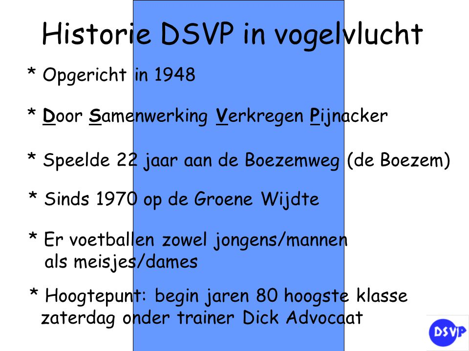 * Speelde 22 jaar aan de Boezemweg (de Boezem) Historie DSVP in vogelvlucht * Sinds 1970 op de Groene Wijdte * Door Samenwerking Verkregen Pijnacker *