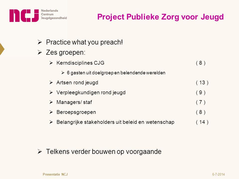 6-7-2014Presentatie NCJ Project Publieke Zorg voor Jeugd  Practice what you preach!  Zes groepen:  Kerndisciplines CJG( 8 )  6 gasten uit doelgroe