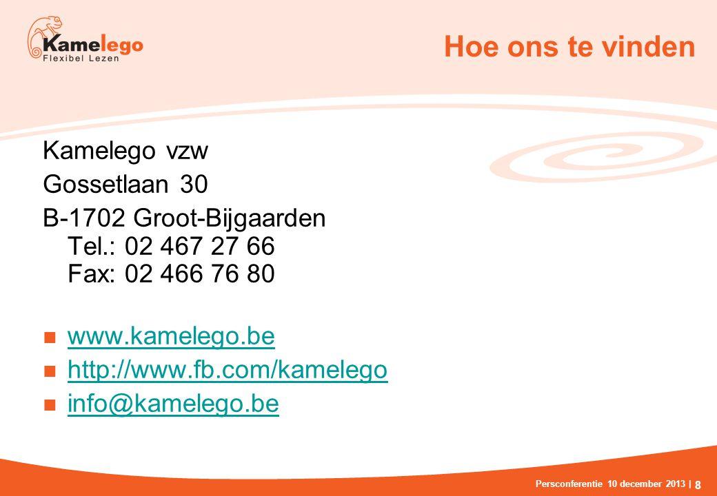 Hoe ons te vinden Kamelego vzw Gossetlaan 30 B-1702 Groot-Bijgaarden Tel.: 02 467 27 66 Fax: 02 466 76 80 www.kamelego.be http://www.fb.com/kamelego info@kamelego.be Persconferentie 10 december 2013 | 8
