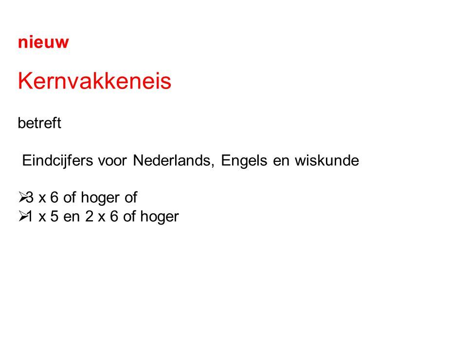 nieuw Kernvakkeneis betreft Eindcijfers voor Nederlands, Engels en wiskunde  3 x 6 of hoger of  1 x 5 en 2 x 6 of hoger