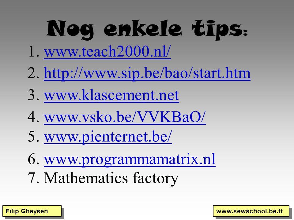 Filip Gheysen www.sewschool.be.tt Nog enkele tips : 1. www.teach2000.nl/www.teach2000.nl/ 2. http://www.sip.be/bao/start.htmhttp://www.sip.be/bao/star