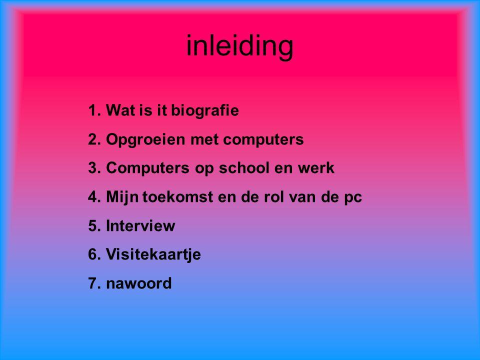 inleiding 1.Wat is it biografie 2.Opgroeien met computers 3.Computers op school en werk 4.Mijn toekomst en de rol van de pc 5.Interview 6.Visitekaartj