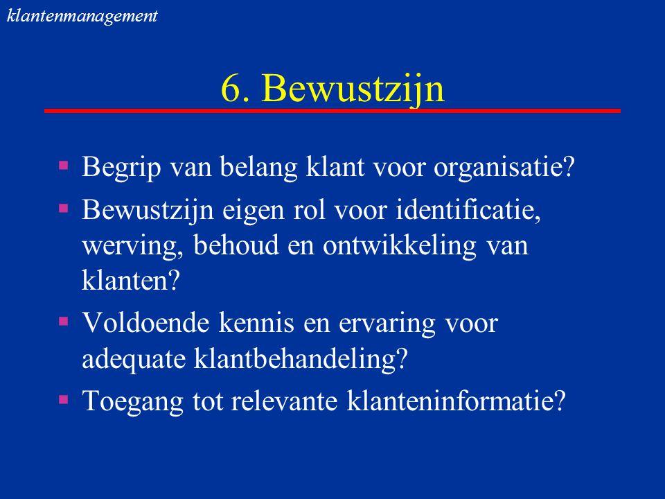 6. Bewustzijn  Begrip van belang klant voor organisatie?  Bewustzijn eigen rol voor identificatie, werving, behoud en ontwikkeling van klanten?  Vo