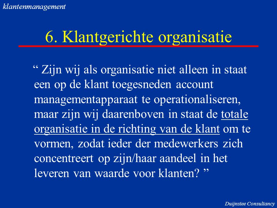 """6. Klantgerichte organisatie """" Zijn wij als organisatie niet alleen in staat een op de klant toegesneden account managementapparaat te operationaliser"""