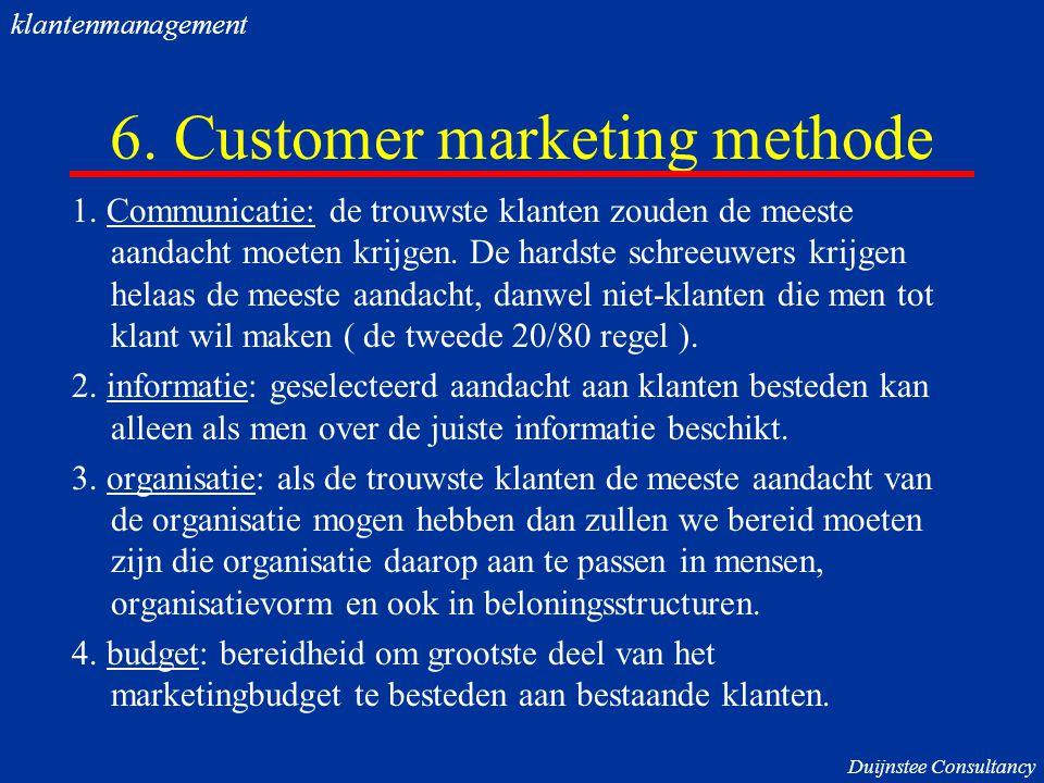 6. Customer marketing methode 1. Communicatie: de trouwste klanten zouden de meeste aandacht moeten krijgen. De hardste schreeuwers krijgen helaas de