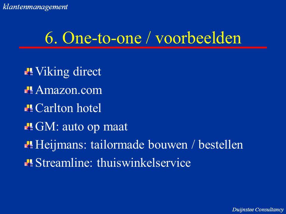 6. One-to-one / voorbeelden Viking direct Amazon.com Carlton hotel GM: auto op maat Heijmans: tailormade bouwen / bestellen Streamline: thuiswinkelser