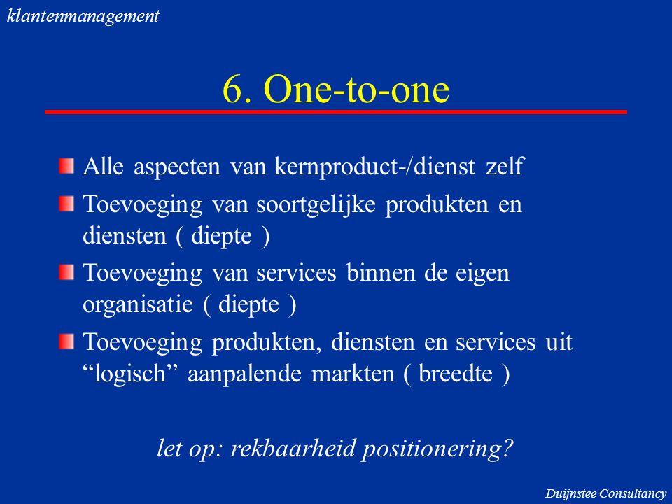6. One-to-one Alle aspecten van kernproduct-/dienst zelf Toevoeging van soortgelijke produkten en diensten ( diepte ) Toevoeging van services binnen d