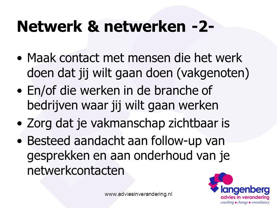 www.adviesinverandering.nl Netwerk & netwerken -2- Maak contact met mensen die het werk doen dat jij wilt gaan doen (vakgenoten) En/of die werken in de branche of bedrijven waar jij wilt gaan werken Zorg dat je vakmanschap zichtbaar is Besteed aandacht aan follow-up van gesprekken en aan onderhoud van je netwerkcontacten