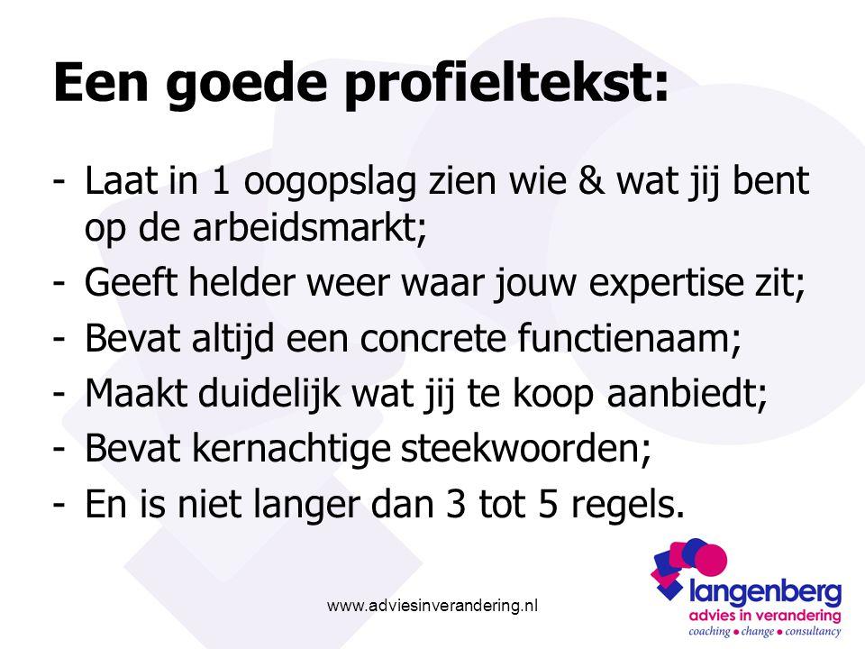 www.adviesinverandering.nl Een goede profieltekst: -Laat in 1 oogopslag zien wie & wat jij bent op de arbeidsmarkt; -Geeft helder weer waar jouw expertise zit; -Bevat altijd een concrete functienaam; -Maakt duidelijk wat jij te koop aanbiedt; -Bevat kernachtige steekwoorden; -En is niet langer dan 3 tot 5 regels.