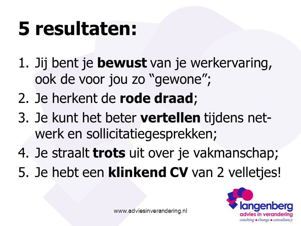 """www.adviesinverandering.nl 5 resultaten: 1.Jij bent je bewust van je werkervaring, ook de voor jou zo """"gewone""""; 2.Je herkent de rode draad; 3.Je kunt"""